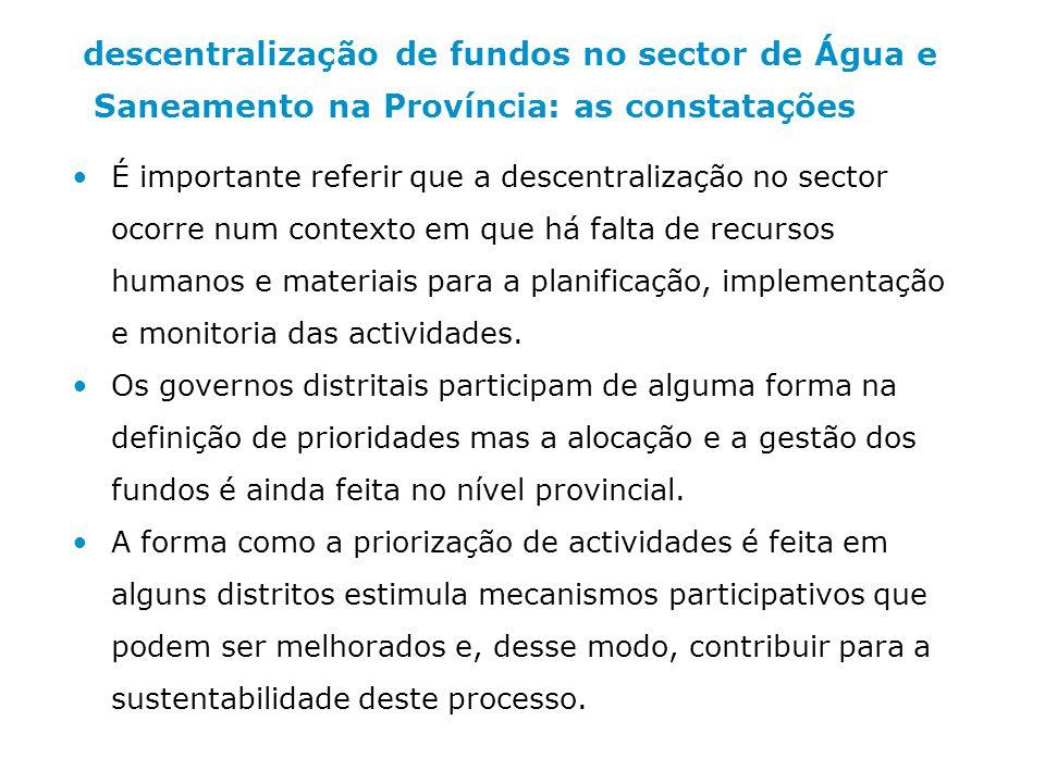 descentralização de fundos no sector de Água e Saneamento na Província: as constatações É importante referir que a descentralização no sector ocorre num contexto em que há falta de recursos humanos e materiais para a planificação, implementação e monitoria das actividades.
