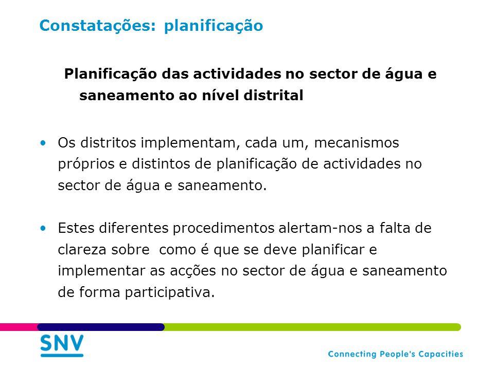 Constatações: planificação Planificação das actividades no sector de água e saneamento ao nível distrital Os distritos implementam, cada um, mecanismos próprios e distintos de planificação de actividades no sector de água e saneamento.