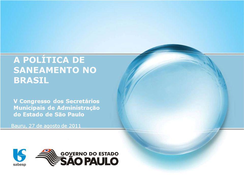 A POLÍTICA DE SANEAMENTO NO BRASIL V Congresso dos Secretários Municipais de Administração do Estado de São Paulo Bauru, 27 de agosto de 2011