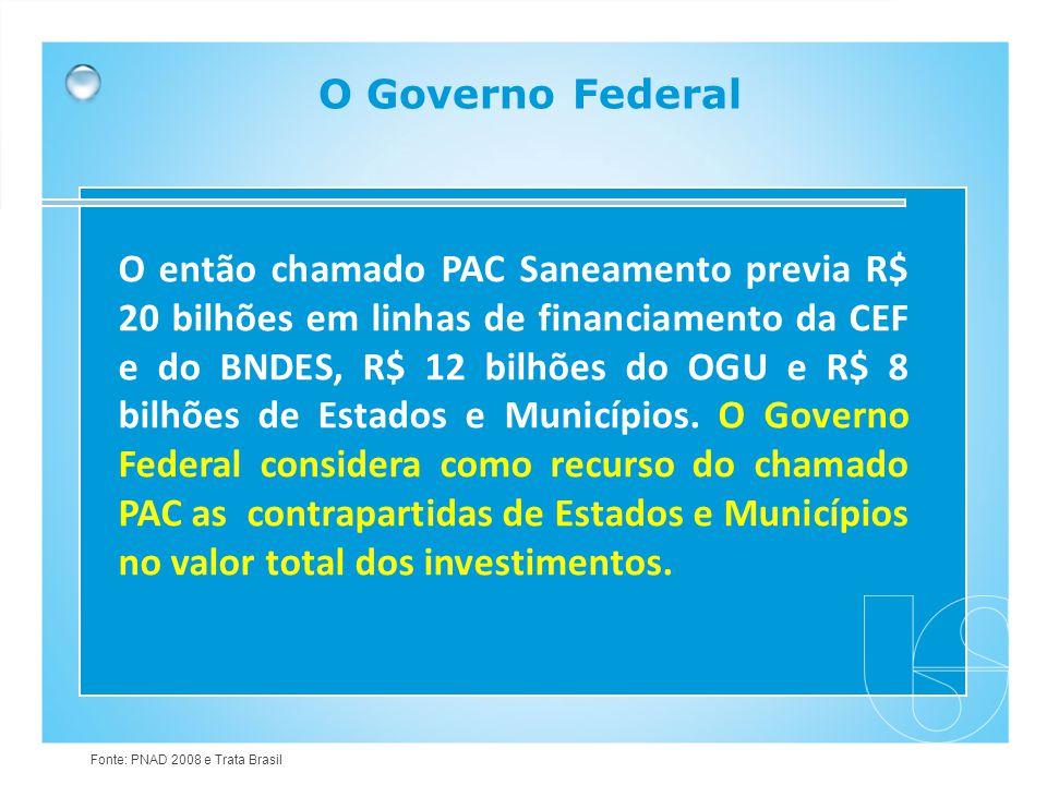 O Governo Federal O então chamado PAC Saneamento previa R$ 20 bilhões em linhas de financiamento da CEF e do BNDES, R$ 12 bilhões do OGU e R$ 8 bilhõe
