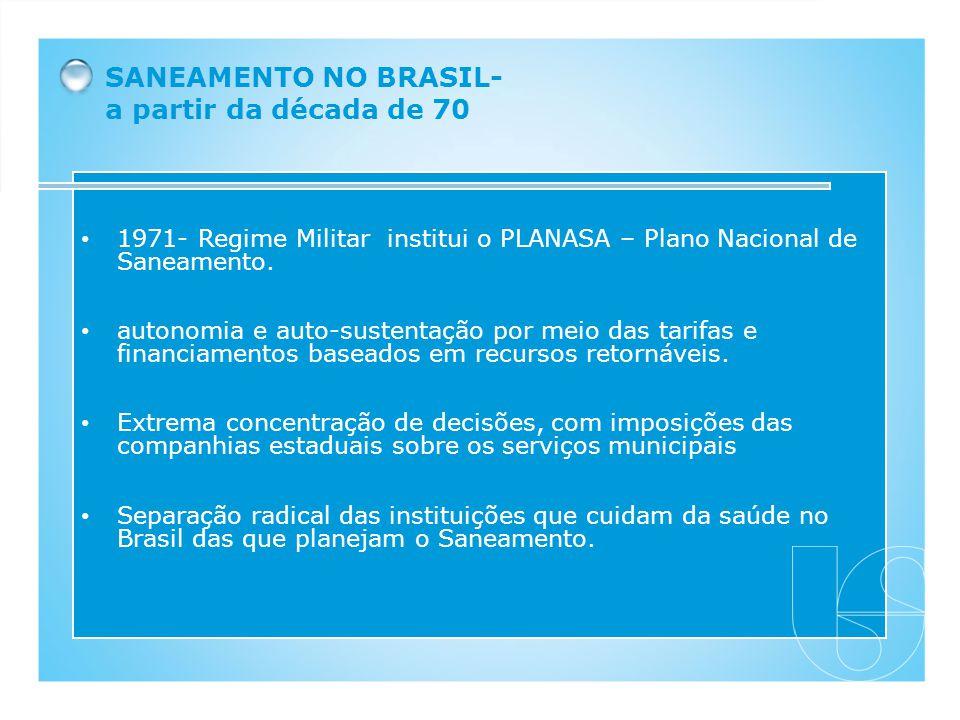 SANEAMENTO NO BRASIL- a partir da década de 70 1971- Regime Militar institui o PLANASA – Plano Nacional de Saneamento. autonomia e auto-sustentação po
