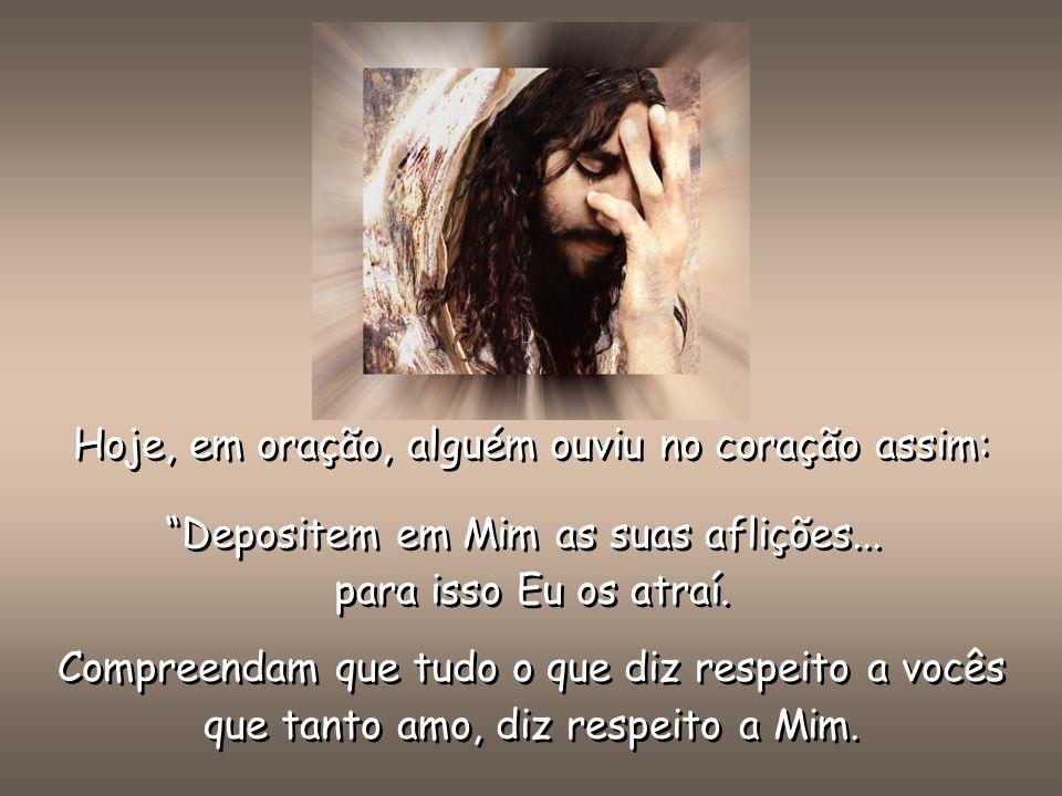 Hoje, em oração, alguém ouviu no coração assim: Depositem em Mim as suas aflições...