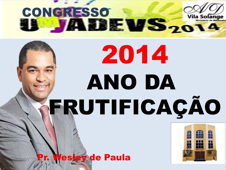 2014 ANO DA FRUTIFICAÇÃO Pr. Wesley de Paula CONGRESSO