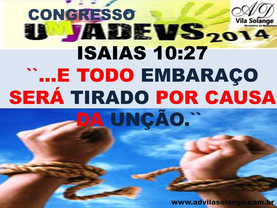 www.advilasolange.com.br CONGRESSO ISAIAS 10:27 ``...E TODO EMBARAÇO SERÁ TIRADO POR CAUSA DA UNÇÃO.``