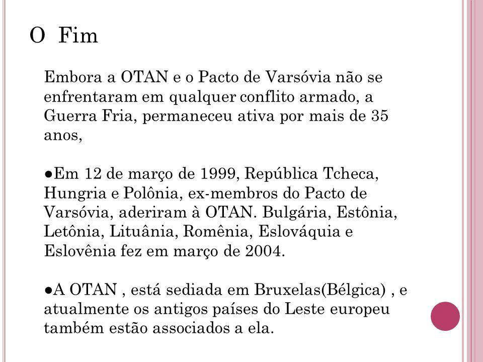 O Fim Embora a OTAN e o Pacto de Varsóvia não se enfrentaram em qualquer conflito armado, a Guerra Fria, permaneceu ativa por mais de 35 anos, Em 12 de março de 1999, República Tcheca, Hungria e Polônia, ex-membros do Pacto de Varsóvia, aderiram à OTAN.