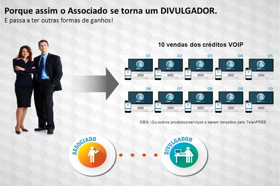 OBS.: Ou outros produtos/serviços a serem lançados pela TelexFREE Porque assim o Associado se torna um DIVULGADOR. 10 vendas dos créditos VOIP E passa