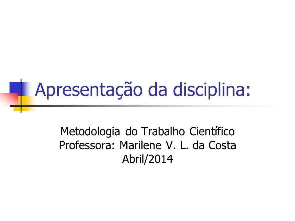 Apresentação da disciplina: Metodologia do Trabalho Científico Professora: Marilene V. L. da Costa Abril/2014