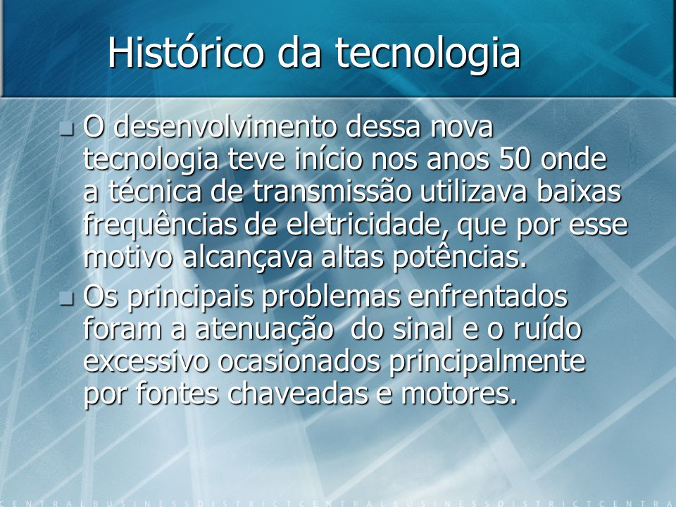 Histórico da tecnologia O desenvolvimento dessa nova tecnologia teve início nos anos 50 onde a técnica de transmissão utilizava baixas frequências de eletricidade, que por esse motivo alcançava altas potências.