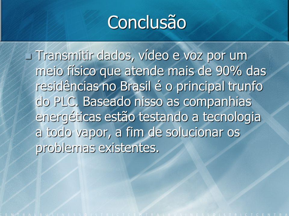 Conclusão Transmitir dados, vídeo e voz por um meio físico que atende mais de 90% das residências no Brasil é o principal trunfo do PLC. Baseado nisso