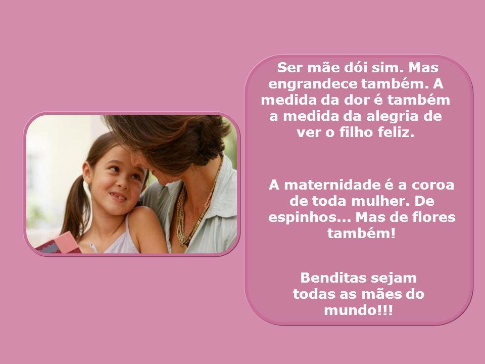 Ser mãe dói sim. Mas engrandece também. A medida da dor é também a medida da alegria de ver o filho feliz. A maternidade é a coroa de toda mulher. De