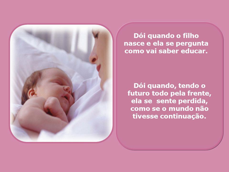 Dói quando o filho nasce e ela se pergunta como vai saber educar. Dói quando, tendo o futuro todo pela frente, ela se sente perdida, como se o mundo n