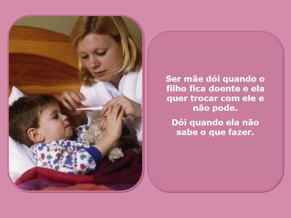 Ser mãe dói quando o filho fica doente e ela quer trocar com ele e não pode. Dói quando ela não sabe o que fazer.