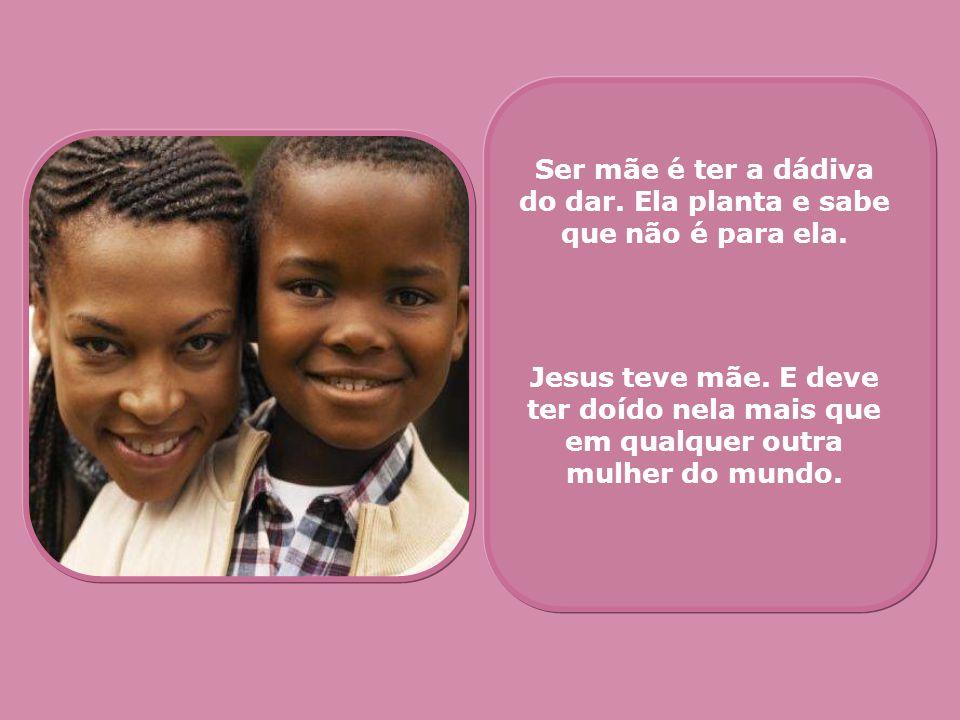 Ser mãe é ter a dádiva do dar. Ela planta e sabe que não é para ela. Jesus teve mãe. E deve ter doído nela mais que em qualquer outra mulher do mundo.