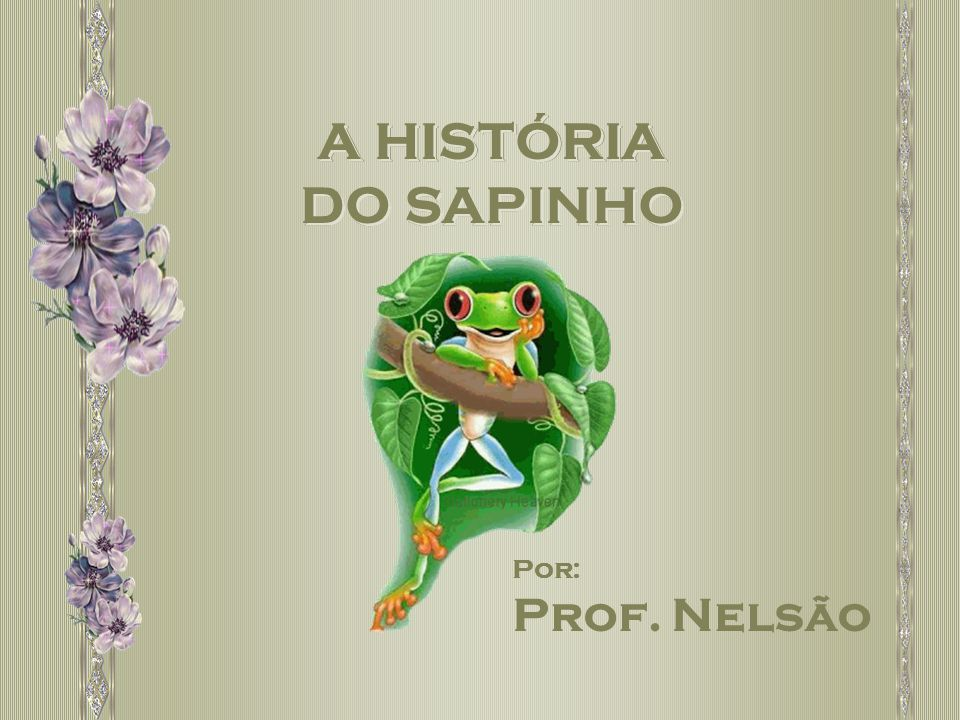 Por: Prof. Nelsão A HISTÓRIA DO SAPINHO A HISTÓRIA DO SAPINHO A HISTÓRIA DO SAPINHO