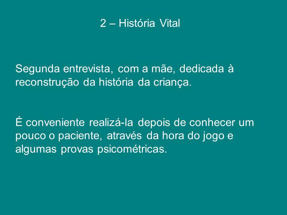 2 – História Vital Segunda entrevista, com a mãe, dedicada à reconstrução da história da criança. É conveniente realizá-la depois de conhecer um pouco