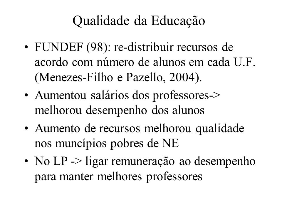 Qualidade da Educação FUNDEF (98): re-distribuir recursos de acordo com número de alunos em cada U.F. (Menezes-Filho e Pazello, 2004). Aumentou salári