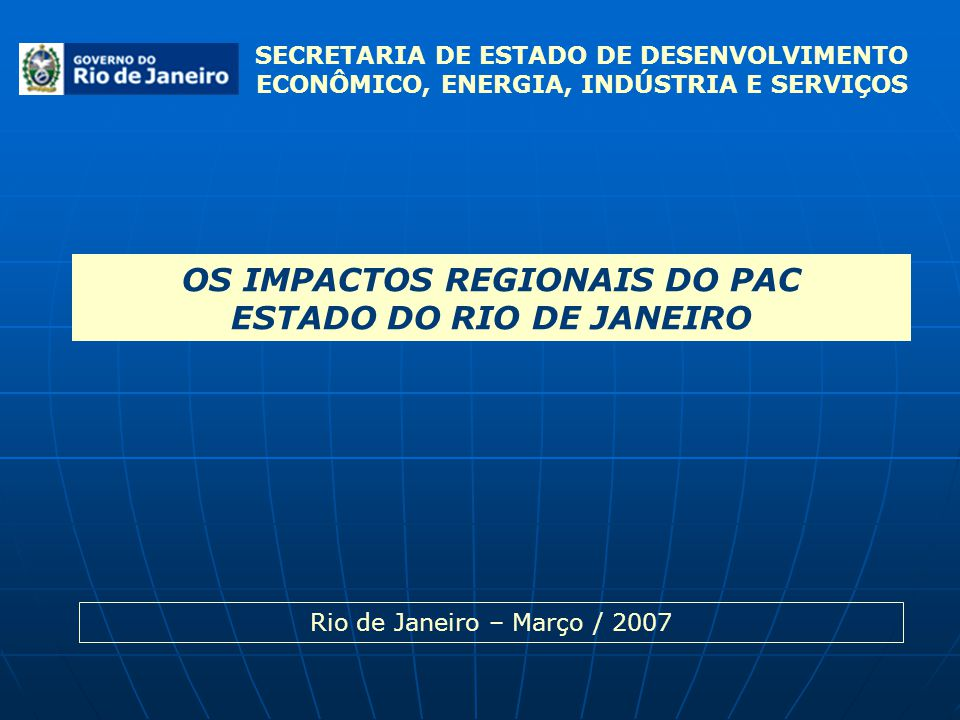 SECRETARIA DE ESTADO DE DESENVOLVIMENTO ECONÔMICO, ENERGIA, INDÚSTRIA E SERVIÇOS OS IMPACTOS REGIONAIS DO PAC ESTADO DO RIO DE JANEIRO Rio de Janeiro