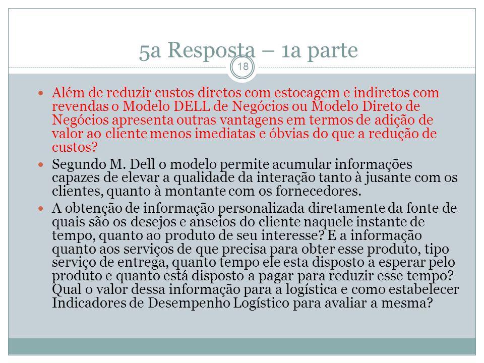 5a Resposta – 1a parte 18 Além de reduzir custos diretos com estocagem e indiretos com revendas o Modelo DELL de Negócios ou Modelo Direto de Negócios apresenta outras vantagens em termos de adição de valor ao cliente menos imediatas e óbvias do que a redução de custos.