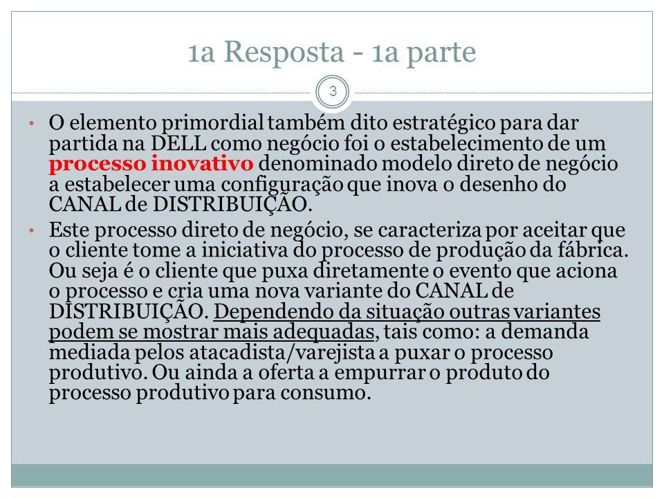 1a Resposta - 1a parte O elemento primordial também dito estratégico para dar partida na DELL como negócio foi o estabelecimento de um processo inovativo denominado modelo direto de negócio a estabelecer uma configuração que inova o desenho do CANAL de DISTRIBUIÇÃO.