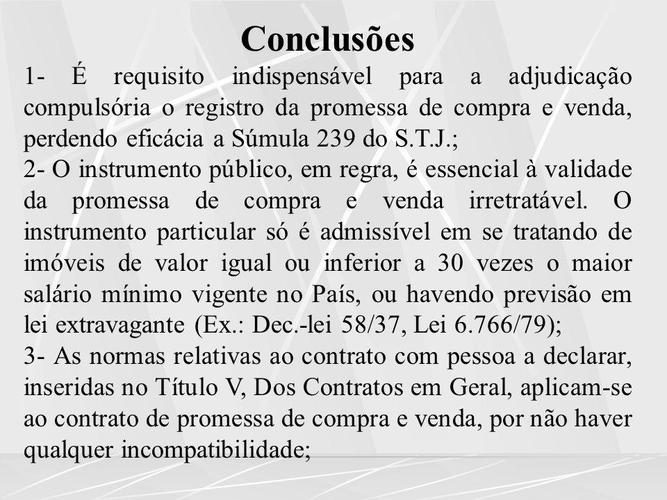Conclusões 1- É requisito indispensável para a adjudicação compulsória o registro da promessa de compra e venda, perdendo eficácia a Súmula 239 do S.T.J.; 2- O instrumento público, em regra, é essencial à validade da promessa de compra e venda irretratável.