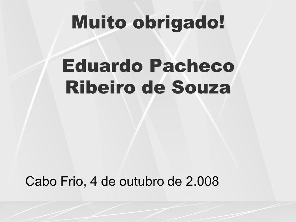Muito obrigado! Eduardo Pacheco Ribeiro de Souza Cabo Frio, 4 de outubro de 2.008