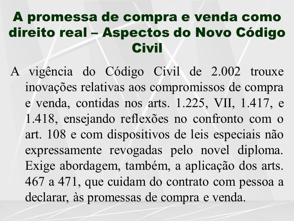 A promessa de compra e venda como direito real – Aspectos do Novo Código Civil A vigência do Código Civil de 2.002 trouxe inovações relativas aos compromissos de compra e venda, contidas nos arts.