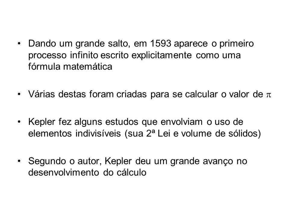 Dando um grande salto, em 1593 aparece o primeiro processo infinito escrito explicitamente como uma fórmula matemática Várias destas foram criadas para se calcular o valor de Kepler fez alguns estudos que envolviam o uso de elementos indivisíveis (sua 2ª Lei e volume de sólidos) Segundo o autor, Kepler deu um grande avanço no desenvolvimento do cálculo