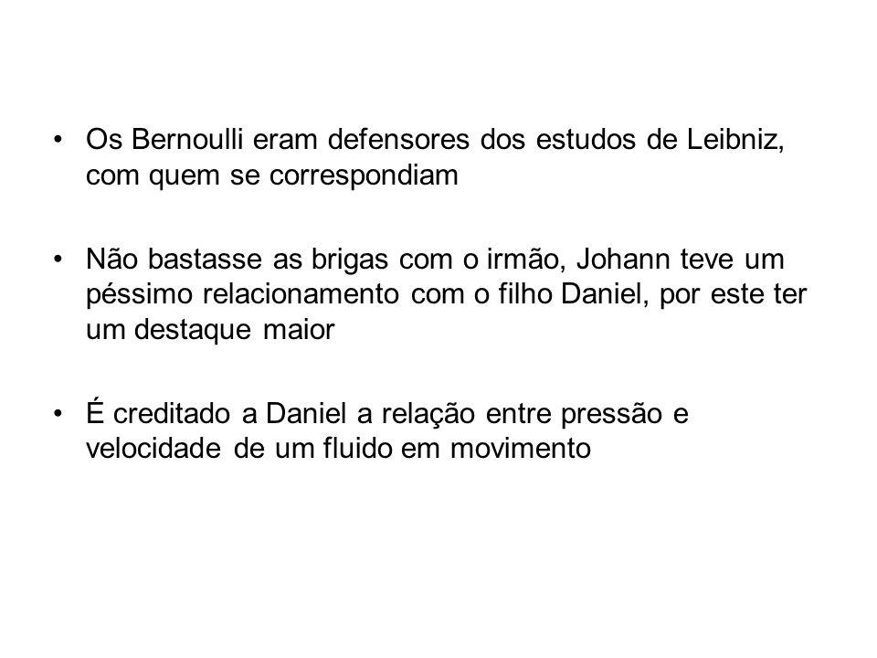 Os Bernoulli eram defensores dos estudos de Leibniz, com quem se correspondiam Não bastasse as brigas com o irmão, Johann teve um péssimo relacionamento com o filho Daniel, por este ter um destaque maior É creditado a Daniel a relação entre pressão e velocidade de um fluido em movimento