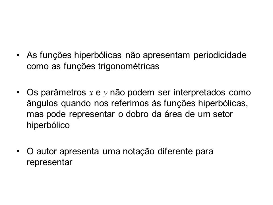As funções hiperbólicas não apresentam periodicidade como as funções trigonométricas Os parâmetros x e y não podem ser interpretados como ângulos quando nos referimos às funções hiperbólicas, mas pode representar o dobro da área de um setor hiperbólico O autor apresenta uma notação diferente para representar
