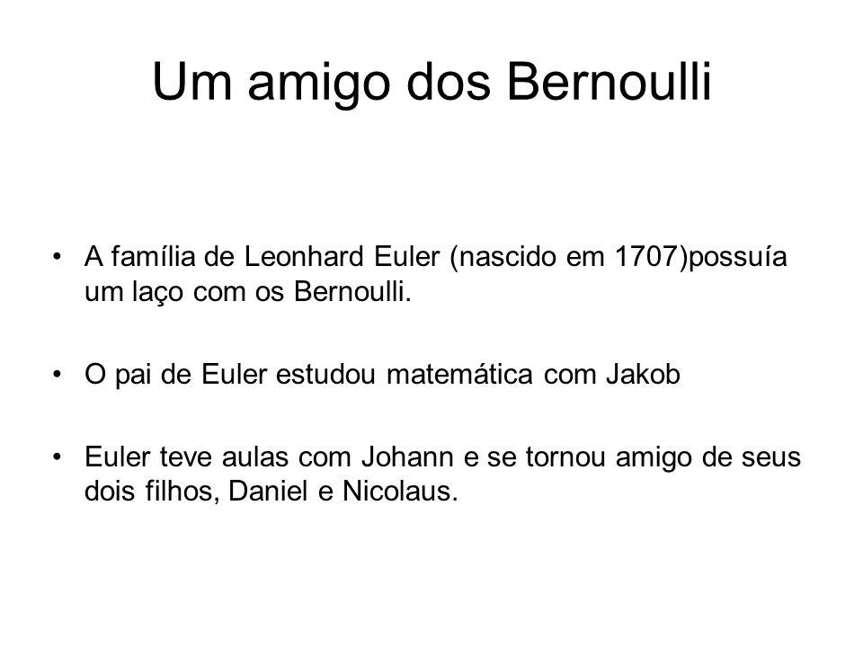 Um amigo dos Bernoulli A família de Leonhard Euler (nascido em 1707)possuía um laço com os Bernoulli.