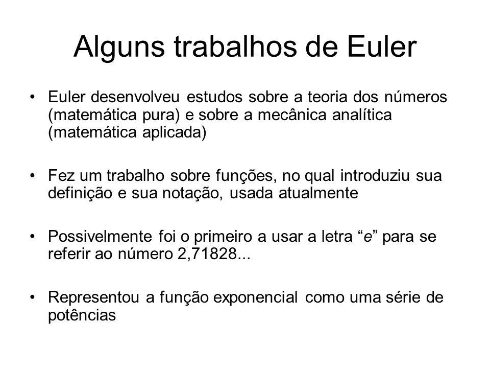 Alguns trabalhos de Euler Euler desenvolveu estudos sobre a teoria dos números (matemática pura) e sobre a mecânica analítica (matemática aplicada) Fez um trabalho sobre funções, no qual introduziu sua definição e sua notação, usada atualmente Possivelmente foi o primeiro a usar a letra e para se referir ao número 2,71828...