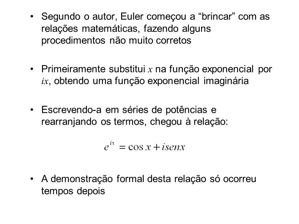 Segundo o autor, Euler começou a brincar com as relações matemáticas, fazendo alguns procedimentos não muito corretos Primeiramente substitui x na função exponencial por ix, obtendo uma função exponencial imaginária Escrevendo-a em séries de potências e rearranjando os termos, chegou à relação: A demonstração formal desta relação só ocorreu tempos depois