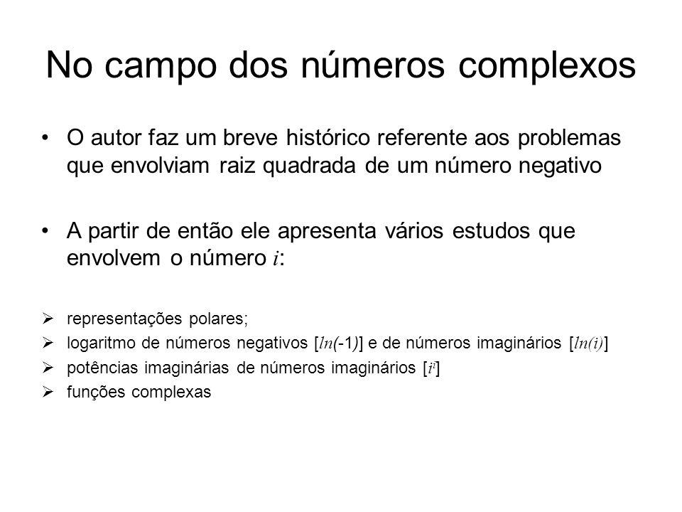 No campo dos números complexos O autor faz um breve histórico referente aos problemas que envolviam raiz quadrada de um número negativo A partir de então ele apresenta vários estudos que envolvem o número i : representações polares; logaritmo de números negativos [ ln (-1)] e de números imaginários [ ln(i) ] potências imaginárias de números imaginários [ i i ] funções complexas