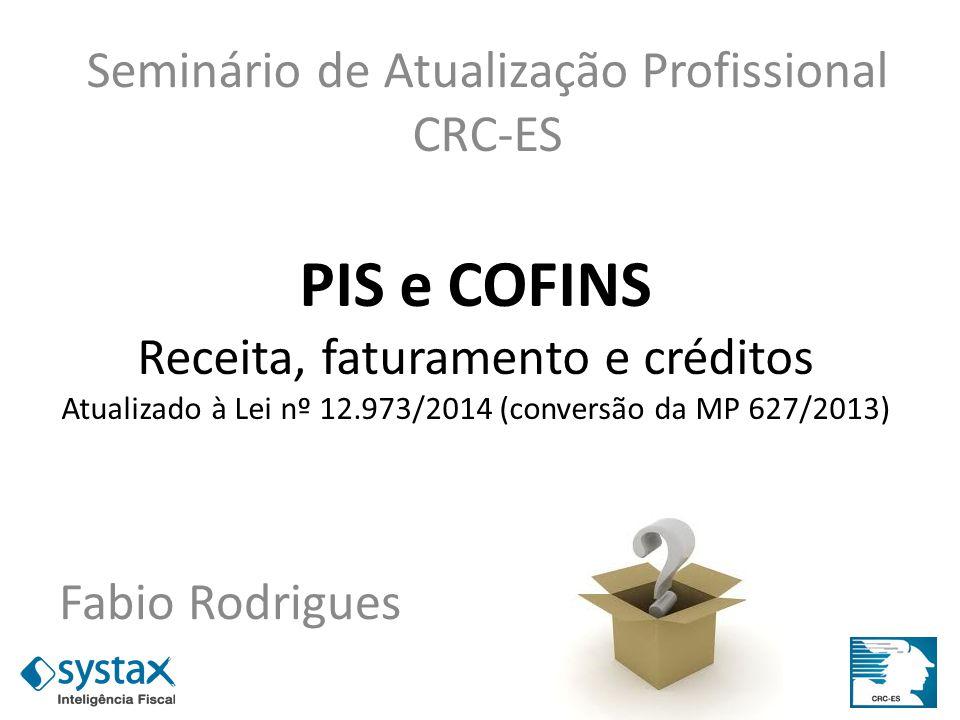 PIS e COFINS Receita, faturamento e créditos Atualizado à Lei nº 12.973/2014 (conversão da MP 627/2013) Fabio Rodrigues Seminário de Atualização Profi