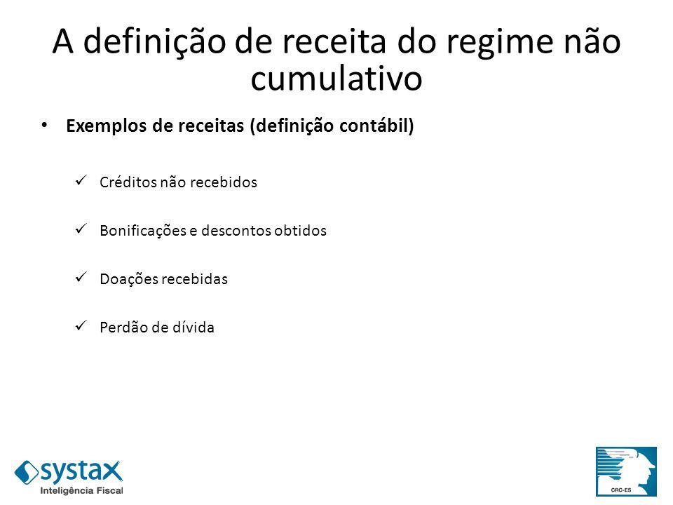 A definição de receita do regime não cumulativo Exemplos de receitas (definição contábil) Créditos não recebidos Bonificações e descontos obtidos Doaç