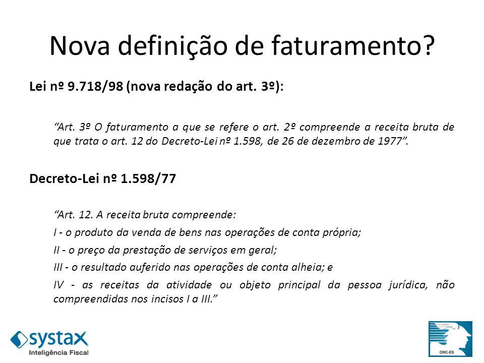 Nova definição de faturamento? Lei nº 9.718/98 (nova redação do art. 3º): Art. 3º O faturamento a que se refere o art. 2º compreende a receita bruta d