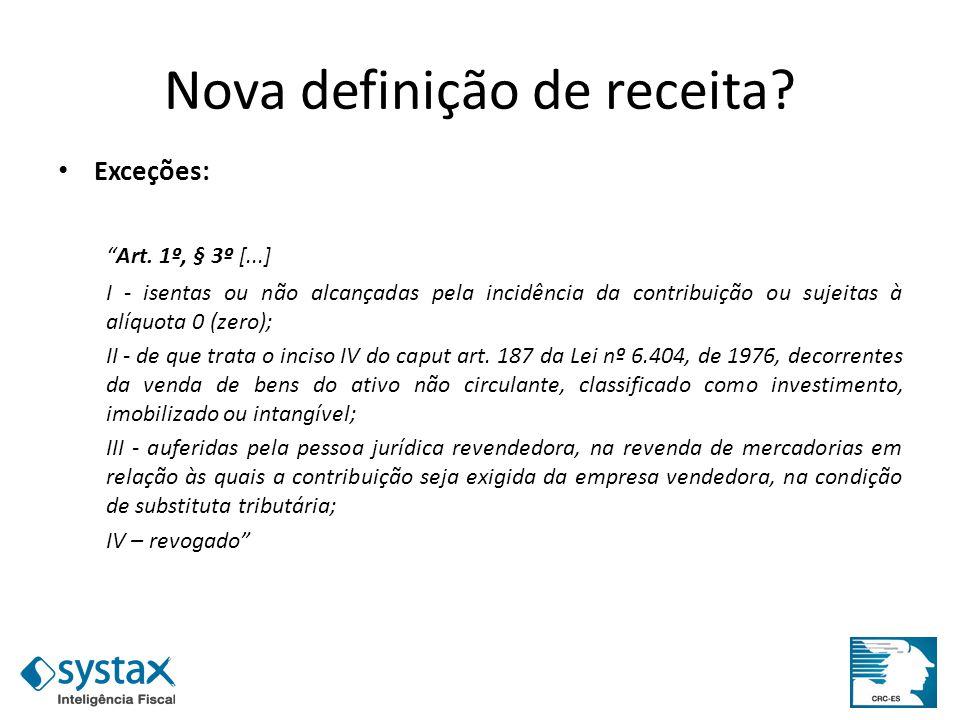 Nova definição de receita? Exceções: Art. 1º, § 3º [...] I - isentas ou não alcançadas pela incidência da contribuição ou sujeitas à alíquota 0 (zero)
