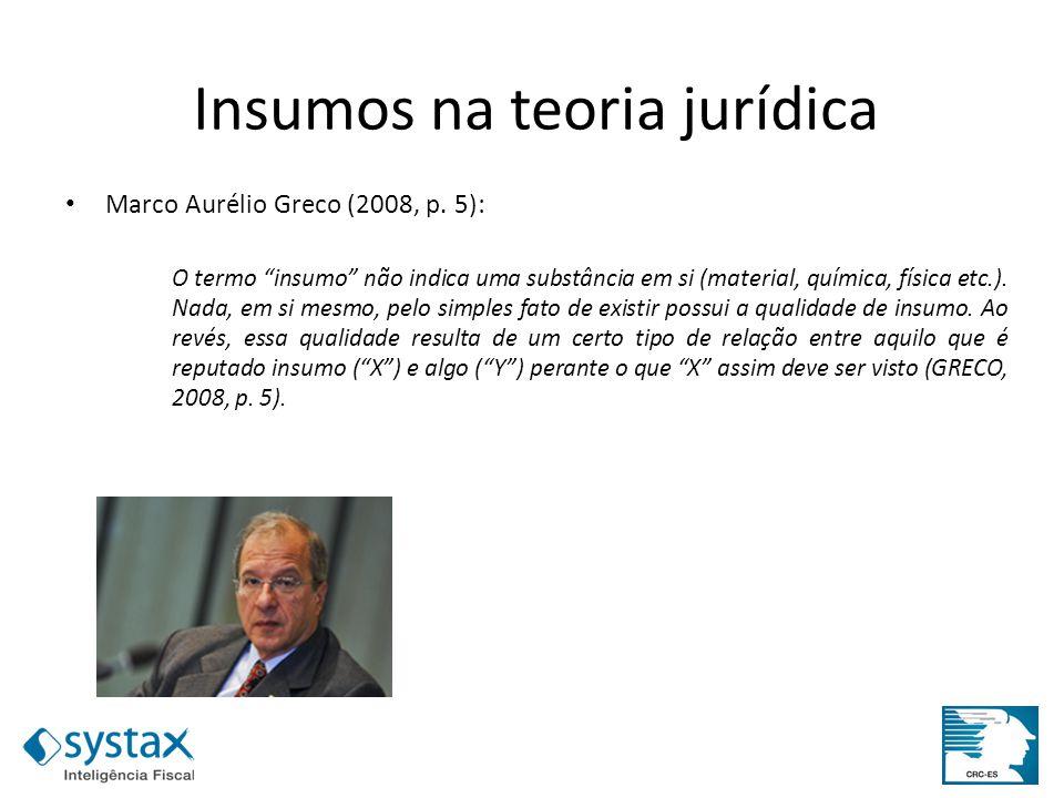 Insumos na teoria jurídica Marco Aurélio Greco (2008, p. 5): O termo insumo não indica uma substância em si (material, química, física etc.). Nada, em