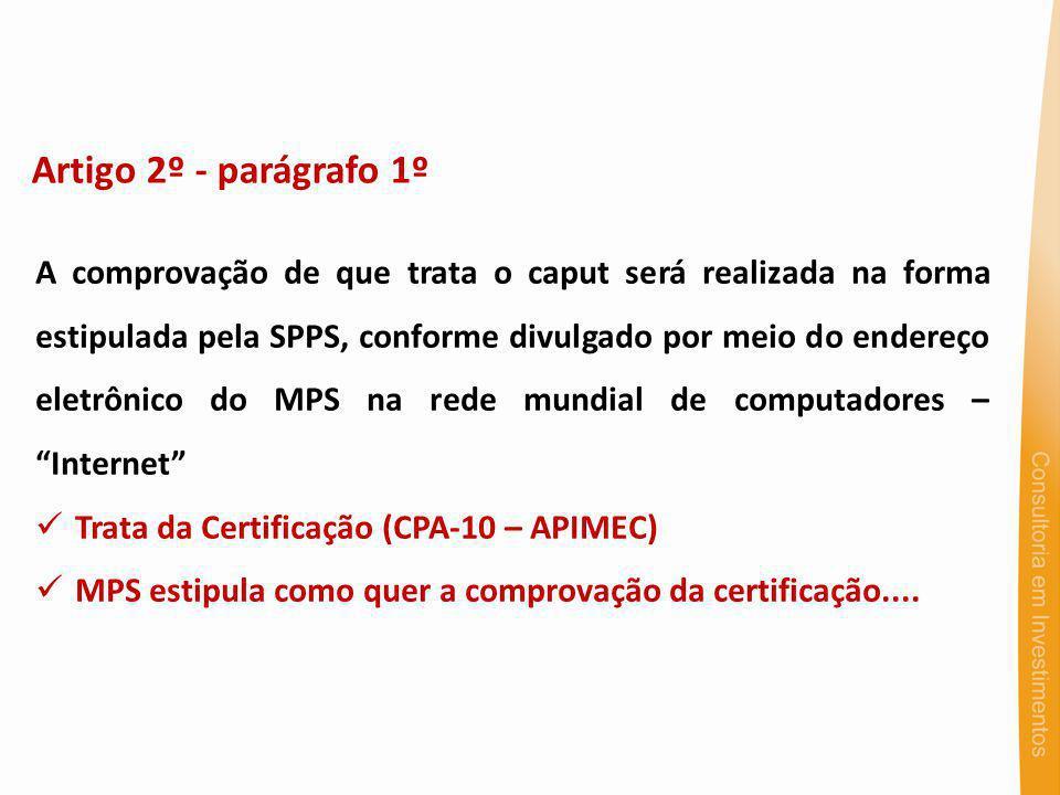Artigo 2º - parágrafo 1º A comprovação de que trata o caput será realizada na forma estipulada pela SPPS, conforme divulgado por meio do endereço eletrônico do MPS na rede mundial de computadores – Internet Trata da Certificação (CPA-10 – APIMEC) MPS estipula como quer a comprovação da certificação....