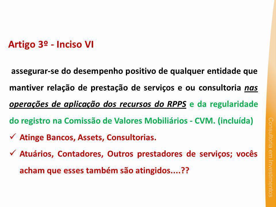 Artigo 3º - Inciso VI assegurar-se do desempenho positivo de qualquer entidade que mantiver relação de prestação de serviços e ou consultoria nas operações de aplicação dos recursos do RPPS e da regularidade do registro na Comissão de Valores Mobiliários - CVM.