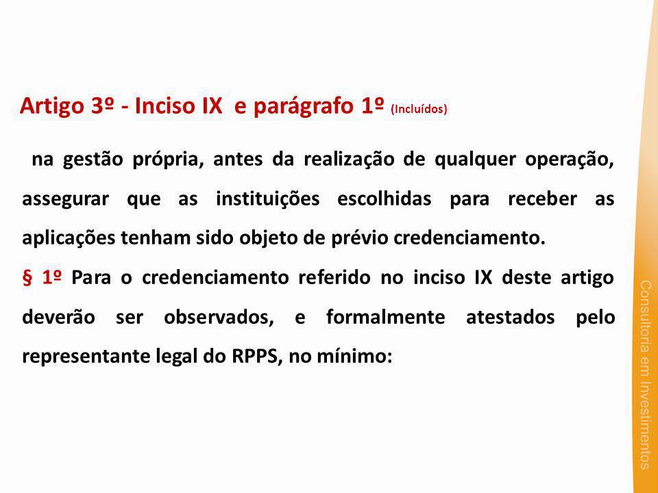 Artigo 3º - Inciso IX e parágrafo 1º (Incluídos) na gestão própria, antes da realização de qualquer operação, assegurar que as instituições escolhidas para receber as aplicações tenham sido objeto de prévio credenciamento.