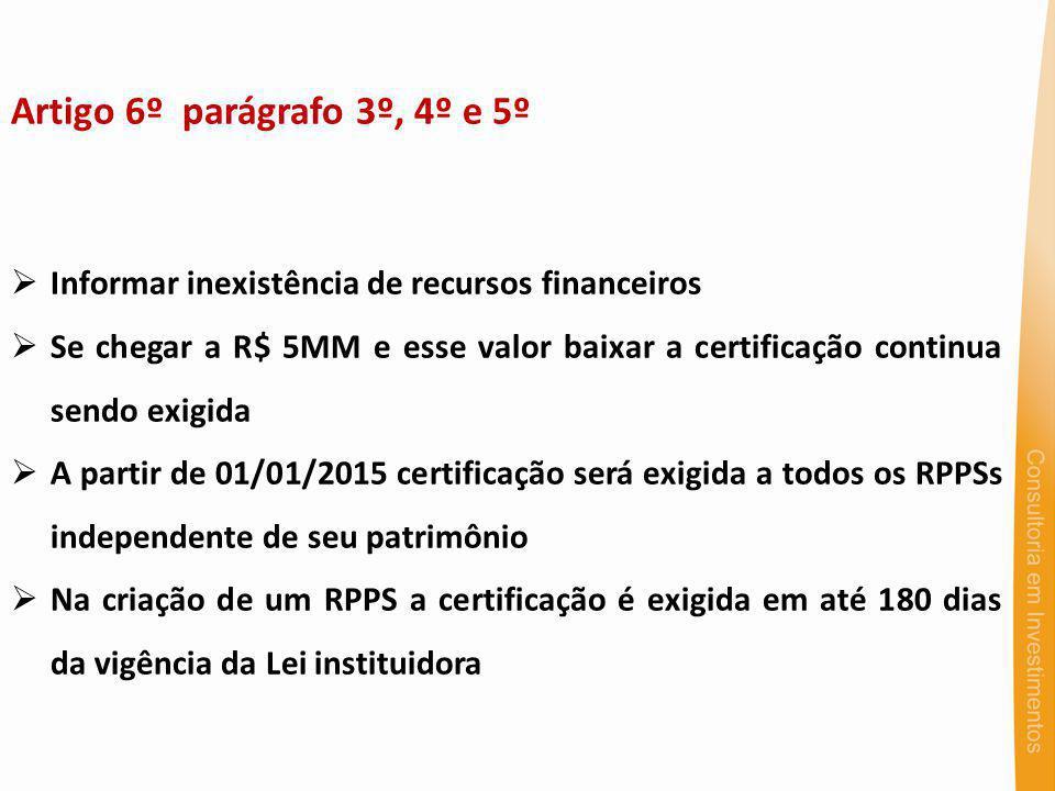 Artigo 6º parágrafo 3º, 4º e 5º Informar inexistência de recursos financeiros Se chegar a R$ 5MM e esse valor baixar a certificação continua sendo exigida A partir de 01/01/2015 certificação será exigida a todos os RPPSs independente de seu patrimônio Na criação de um RPPS a certificação é exigida em até 180 dias da vigência da Lei instituidora
