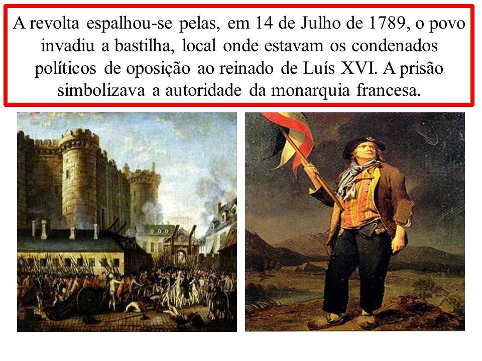 A revolta espalhou-se pelas, em 14 de Julho de 1789, o povo invadiu a bastilha, local onde estavam os condenados políticos de oposição ao reinado de Luís XVI.