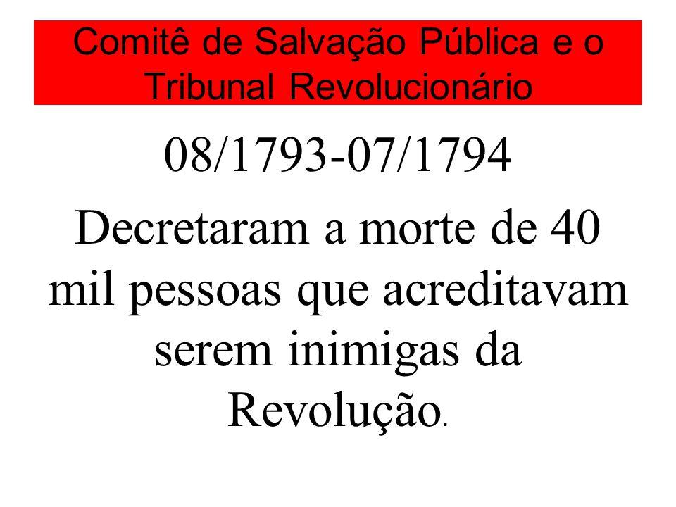 Comitê de Salvação Pública e o Tribunal Revolucionário 08/1793-07/1794 Decretaram a morte de 40 mil pessoas que acreditavam serem inimigas da Revolução.