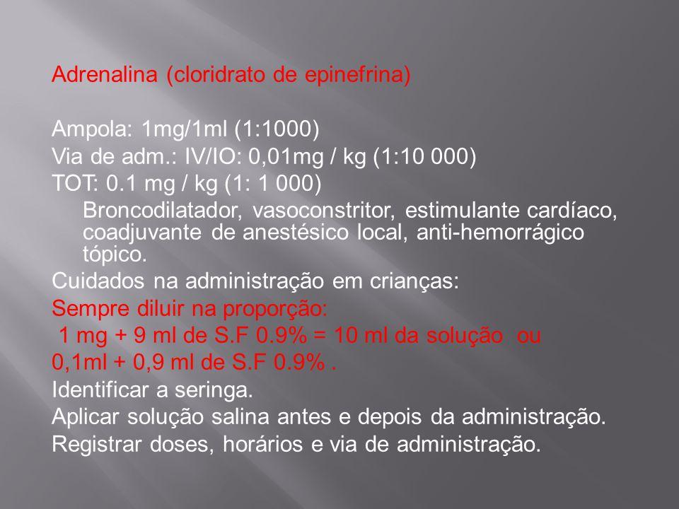 Adrenalina (cloridrato de epinefrina) Ampola: 1mg/1ml (1:1000) Via de adm.: IV/IO: 0,01mg / kg (1:10 000) TOT: 0.1 mg / kg (1: 1 000) Broncodilatador,