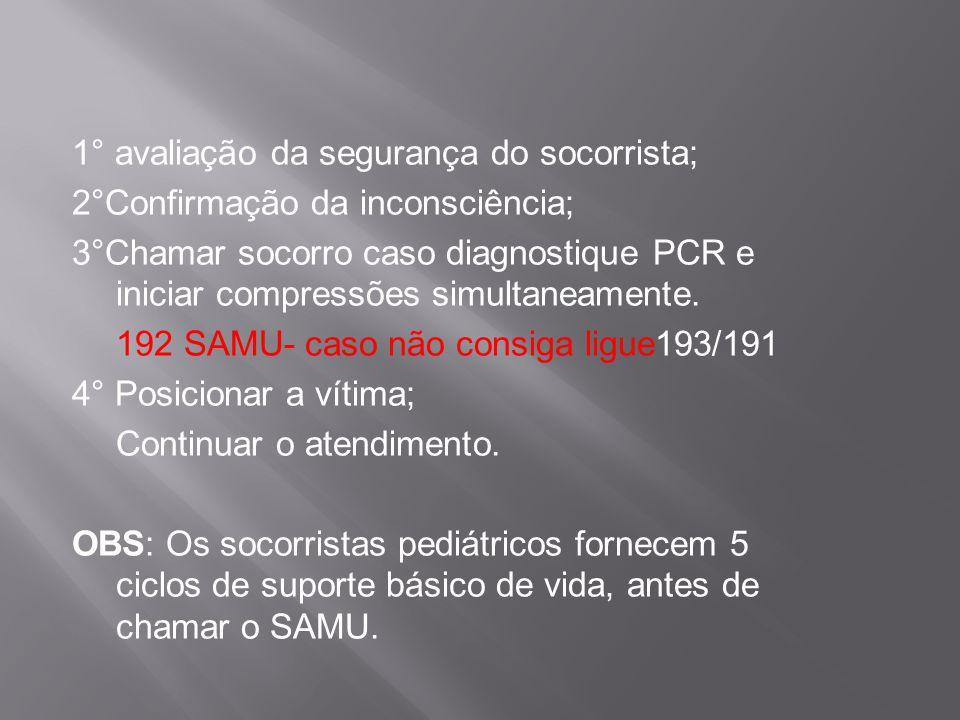 1° avaliação da segurança do socorrista; 2°Confirmação da inconsciência; 3°Chamar socorro caso diagnostique PCR e iniciar compressões simultaneamente.