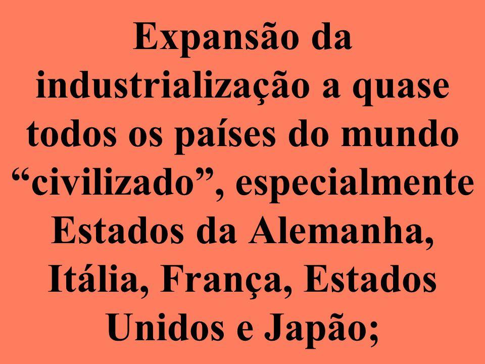 Expansão da industrialização a quase todos os países do mundo civilizado, especialmente Estados da Alemanha, Itália, França, Estados Unidos e Japão;
