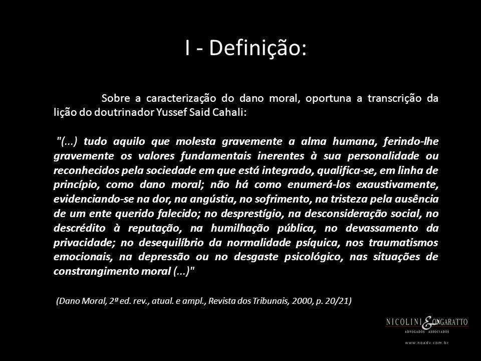 I - Definição: Sobre a caracterização do dano moral, oportuna a transcrição da lição do doutrinador Yussef Said Cahali: (...) tudo aquilo que molesta gravemente a alma humana, ferindo-lhe gravemente os valores fundamentais inerentes à sua personalidade ou reconhecidos pela sociedade em que está integrado, qualifica-se, em linha de princípio, como dano moral; não há como enumerá-los exaustivamente, evidenciando-se na dor, na angústia, no sofrimento, na tristeza pela ausência de um ente querido falecido; no desprestígio, na desconsideração social, no descrédito à reputação, na humilhação pública, no devassamento da privacidade; no desequilíbrio da normalidade psíquica, nos traumatismos emocionais, na depressão ou no desgaste psicológico, nas situações de constrangimento moral (...) (Dano Moral, 2ª ed.