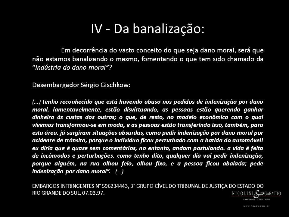 IV - Da banalização: Em decorrência do vasto conceito do que seja dano moral, será que não estamos banalizando o mesmo, fomentando o que tem sido chamado daIndústria do dano moral.