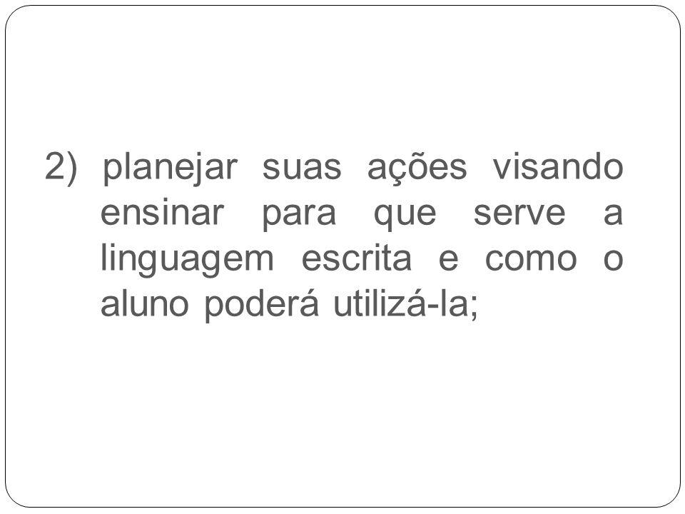 2.2. 2) planejar suas ações visando ensinar para que serve a linguagem escrita e como o aluno poderá utilizá-la;